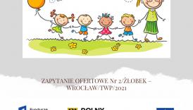 Czytaj więcej o: ZAPYTANIE OFERTOWE Nr 2/ŻŁOBEK – WROCŁAW/TWP/2021